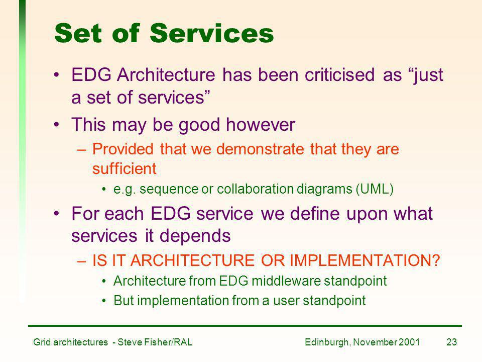 Edinburgh, November 2001Grid architectures - Steve Fisher/RAL23 Set of Services EDG Architecture has been criticised as just a set of services This ma
