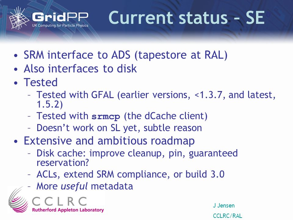 J Jensen CCLRC/RAL Current status – SE SRM interface to ADS (tapestore at RAL) Also interfaces to disk Tested –Tested with GFAL (earlier versions, <1.3.7, and latest, 1.5.2) –Tested with srmcp (the dCache client) –Doesnt work on SL yet, subtle reason Extensive and ambitious roadmap –Disk cache: improve cleanup, pin, guaranteed reservation.