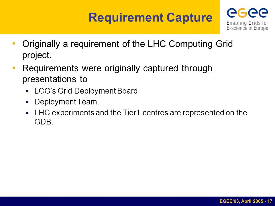 EGEE03, April 2005 - 17 Requirement Capture Originally a requirement of the LHC Computing Grid project. Requirements were originally captured through