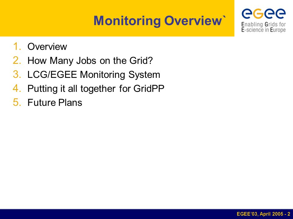 EGEE03, April 2005 - 2 Monitoring Overview` 1. Overview 2. How Many Jobs on the Grid? 3. LCG/EGEE Monitoring System 4. Putting it all together for Gri