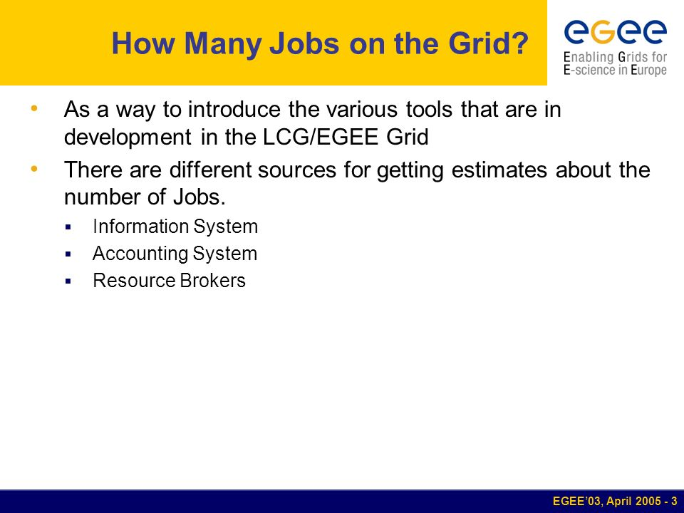 EGEE03, April 2005 - 3 How Many Jobs on the Grid? As a way to introduce the various tools that are in development in the LCG/EGEE Grid There are diffe