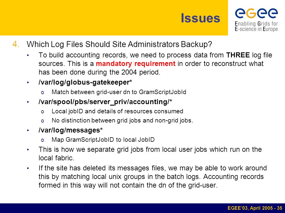 EGEE03, April 2005 - 35 Issues 4. Which Log Files Should Site Administrators Backup? To build accounting records, we need to process data from THREE l