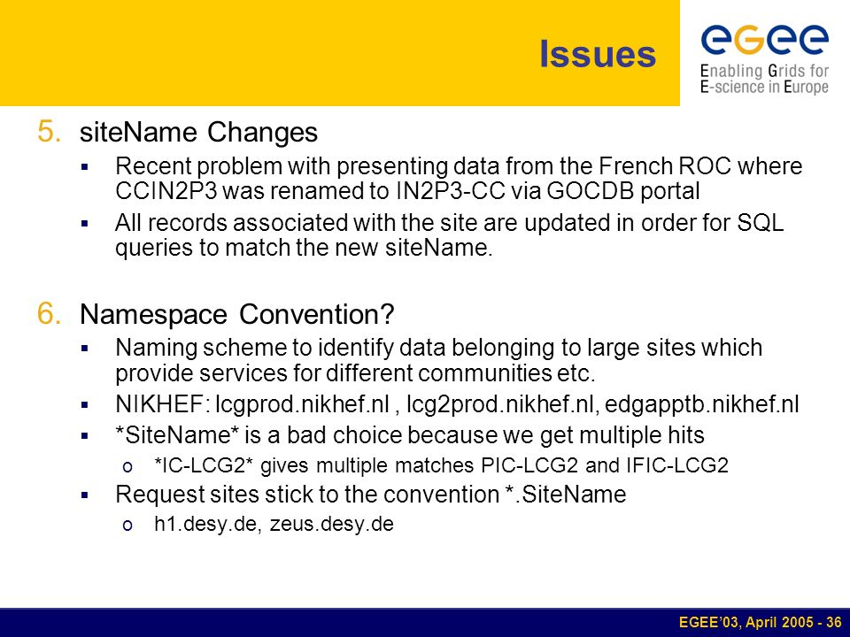 EGEE03, April 2005 - 36 Issues 5. siteName Changes Recent problem with presenting data from the French ROC where CCIN2P3 was renamed to IN2P3-CC via G