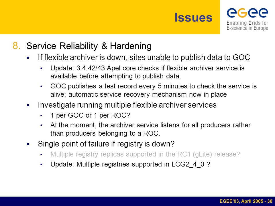 EGEE03, April 2005 - 38 Issues 8. Service Reliability & Hardening If flexible archiver is down, sites unable to publish data to GOC Update: 3.4.42/43