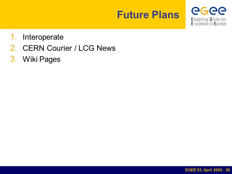 EGEE03, April 2005 - 39 Future Plans 1. Interoperate 2. CERN Courier / LCG News 3. Wiki Pages
