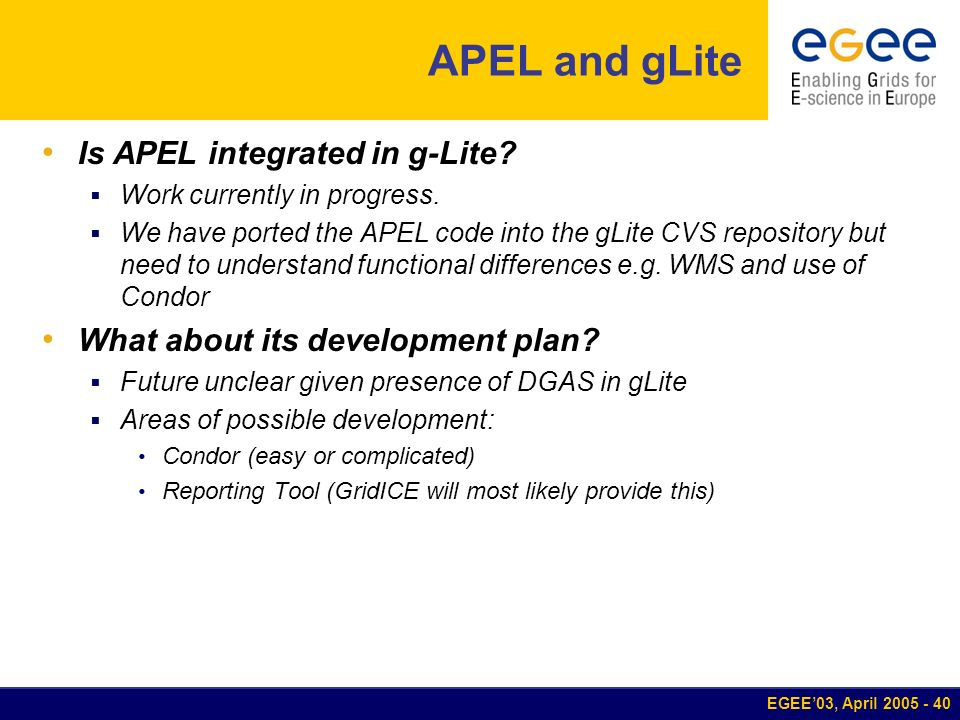 EGEE03, April 2005 - 40 APEL and gLite Is APEL integrated in g-Lite? Work currently in progress. We have ported the APEL code into the gLite CVS repos
