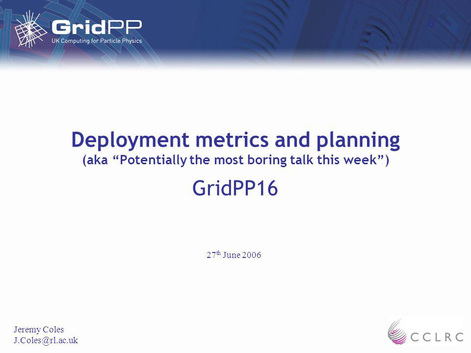 Deployment metrics and planning (aka Potentially the most boring talk this week) GridPP16 Jeremy Coles 27 th June 2006