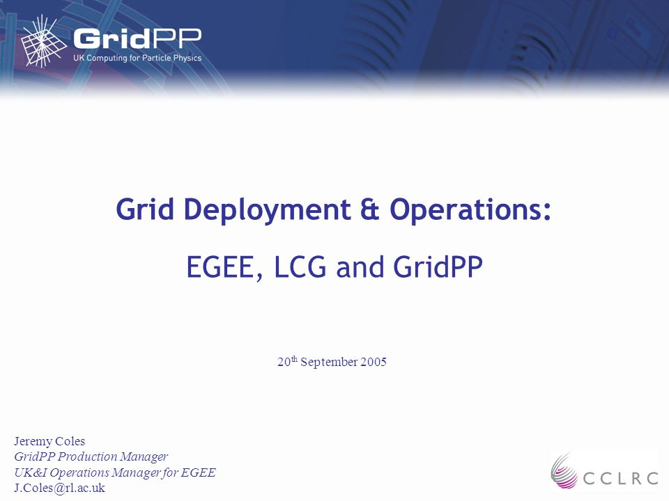 Grid Deployment & Operations: EGEE, LCG and GridPP Jeremy Coles GridPP Production Manager UK&I Operations Manager for EGEE J.Coles@rl.ac.uk 20 th September 2005