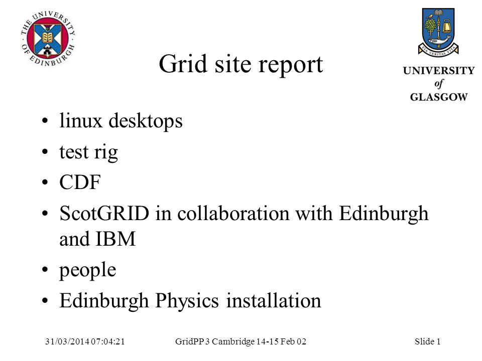 31/03/2014 07:05:55GridPP 3 Cambridge 14-15 Feb 02Slide 1 Grid site report linux desktops test rig CDF ScotGRID in collaboration with Edinburgh and IBM people Edinburgh Physics installation