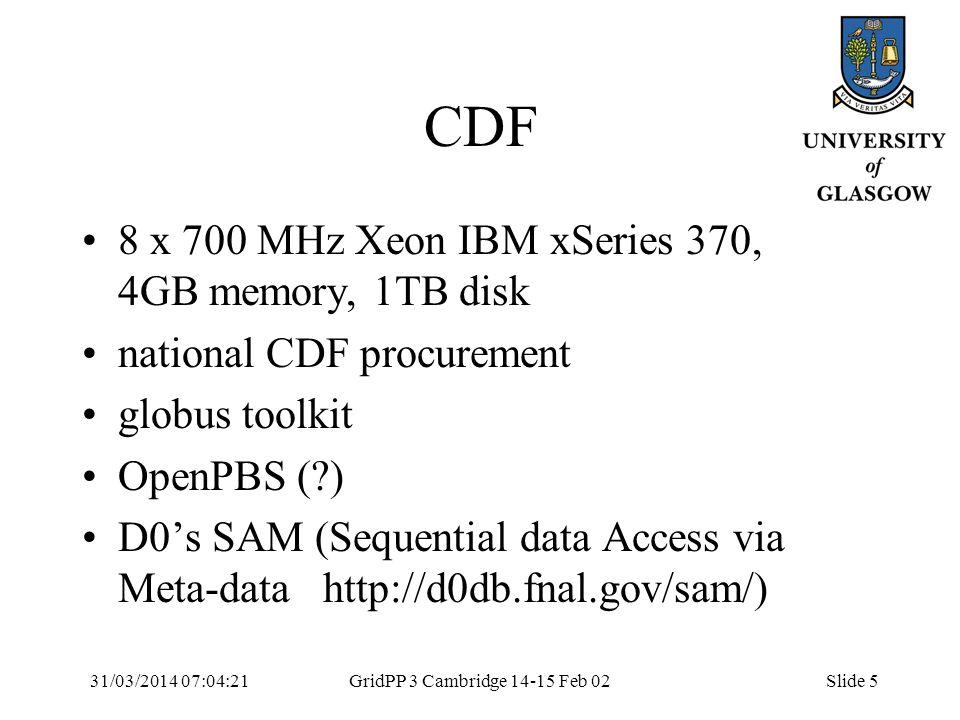 31/03/2014 07:05:55GridPP 3 Cambridge 14-15 Feb 02Slide 5 CDF 8 x 700 MHz Xeon IBM xSeries 370, 4GB memory, 1TB disk national CDF procurement globus toolkit OpenPBS ( ) D0s SAM (Sequential data Access via Meta-data http://d0db.fnal.gov/sam/)