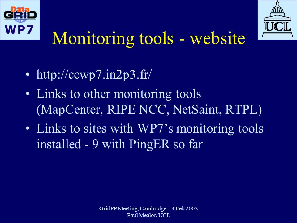 GridPP Meeting, Cambridge, 14 Feb 2002 Paul Mealor, UCL Monitoring tools - website http://ccwp7.in2p3.fr/ Links to other monitoring tools (MapCenter,