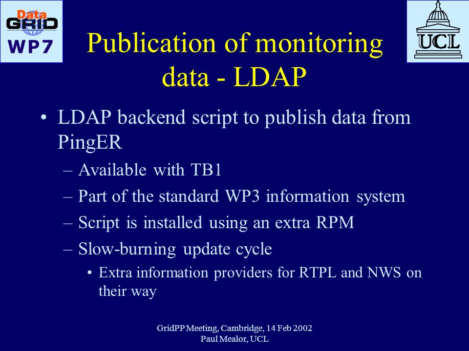 GridPP Meeting, Cambridge, 14 Feb 2002 Paul Mealor, UCL Publication of monitoring data - LDAP LDAP backend script to publish data from PingER –Availab