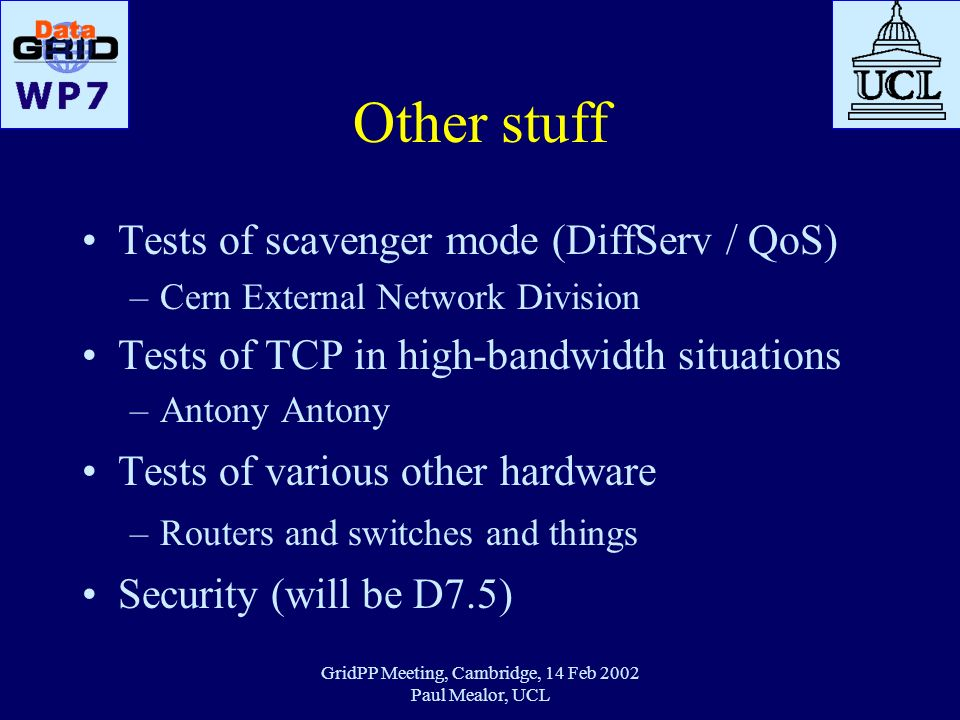 GridPP Meeting, Cambridge, 14 Feb 2002 Paul Mealor, UCL Other stuff Tests of scavenger mode (DiffServ / QoS) –Cern External Network Division Tests of