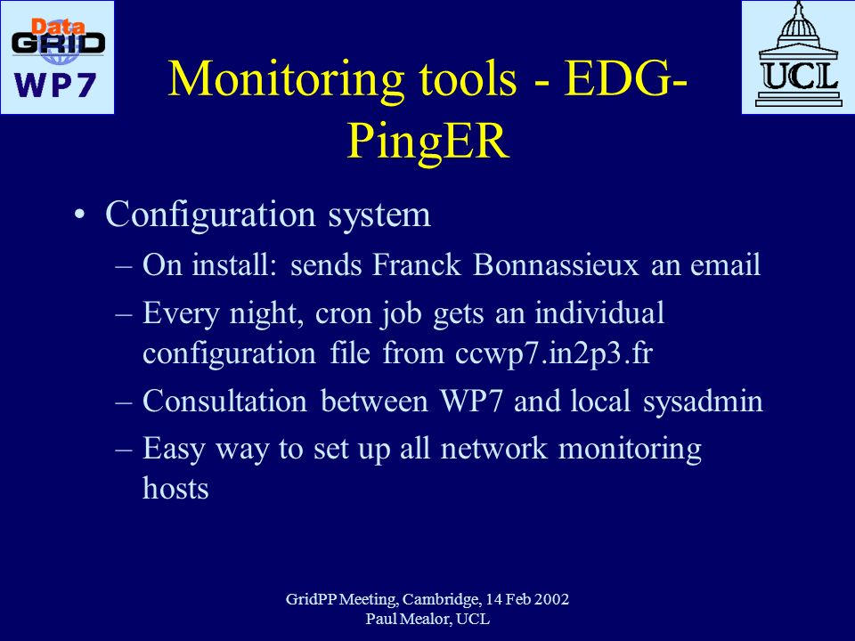 GridPP Meeting, Cambridge, 14 Feb 2002 Paul Mealor, UCL Monitoring tools - EDG- PingER Configuration system –On install: sends Franck Bonnassieux an e