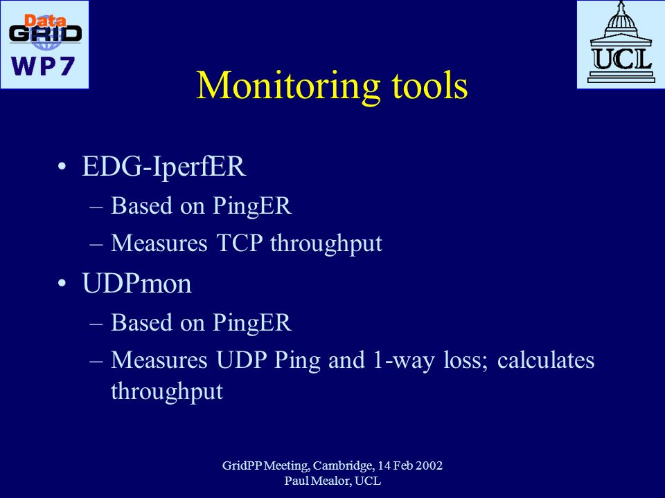 GridPP Meeting, Cambridge, 14 Feb 2002 Paul Mealor, UCL Monitoring tools EDG-IperfER –Based on PingER –Measures TCP throughput UDPmon –Based on PingER