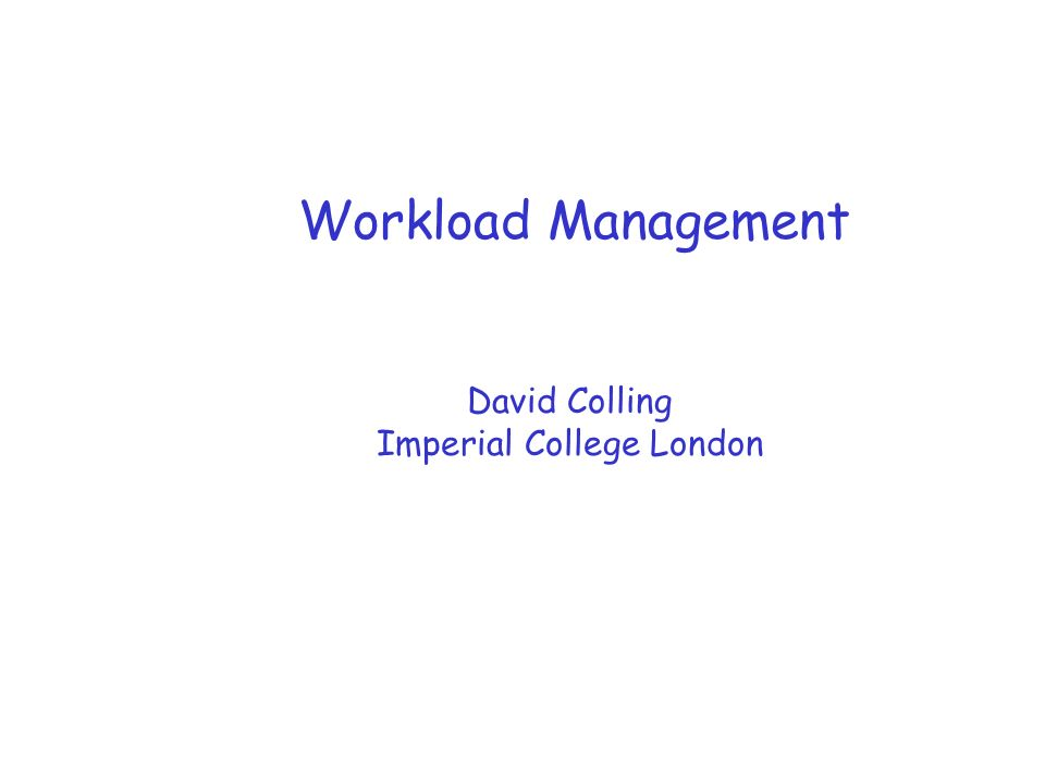 Workload Management David Colling Imperial College London