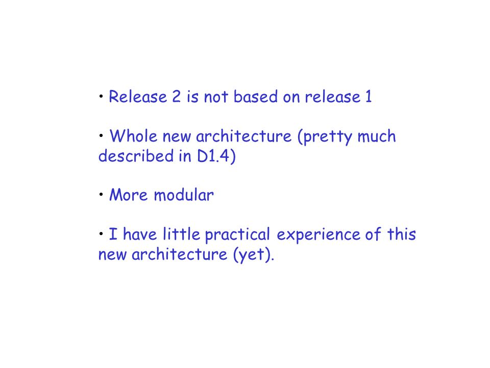 Release 2 is not based on release 1 Whole new architecture (pretty much described in D1.4) More modular I have little practical experience of this new architecture (yet).
