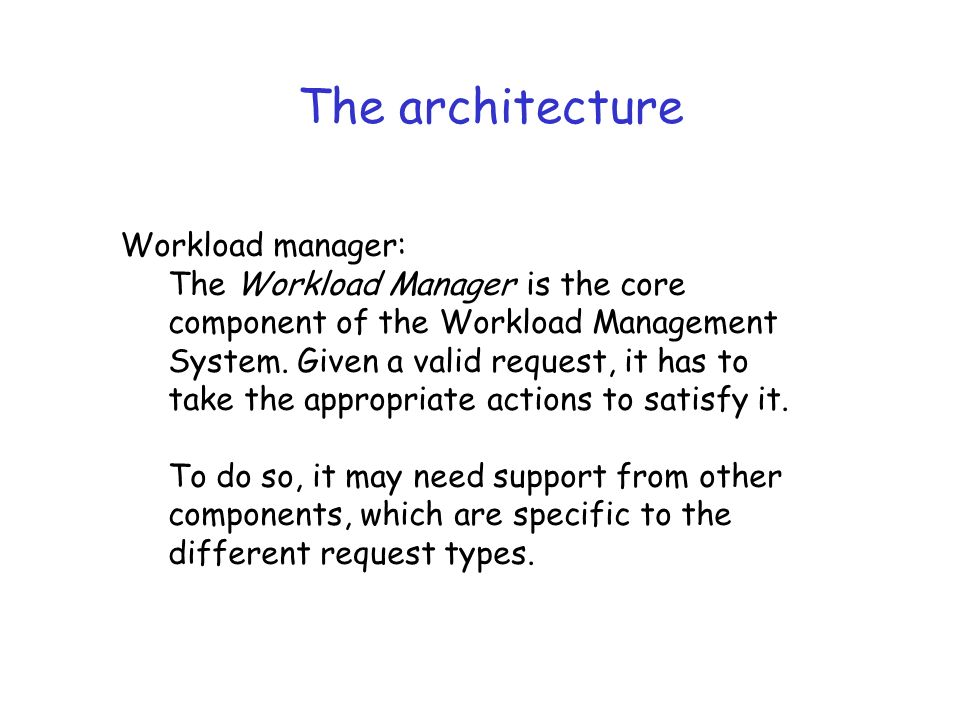 The architecture Workload manager: The Workload Manager is the core component of the Workload Management System.