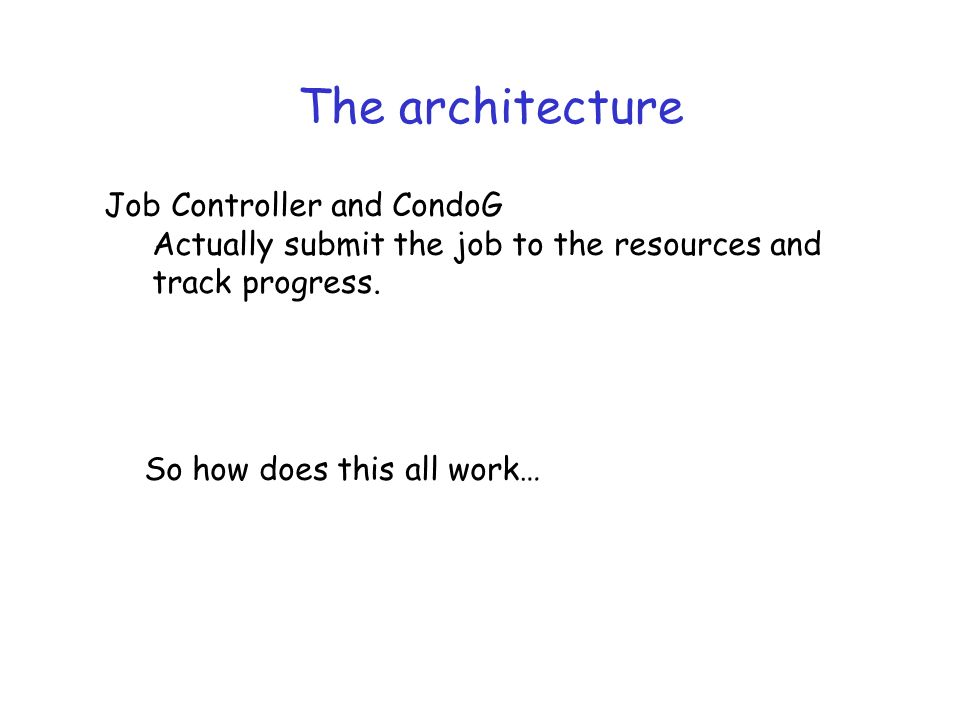 The architecture Job Controller and CondoG Actually submit the job to the resources and track progress.