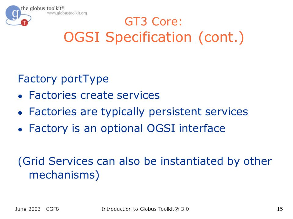 June 2003 GGF8Introduction to Globus Toolkit® 3.015 GT3 Core: OGSI Specification (cont.) Factory portType l Factories create services l Factories are typically persistent services l Factory is an optional OGSI interface (Grid Services can also be instantiated by other mechanisms)