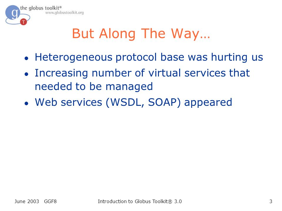 June 2003 GGF8Introduction to Globus Toolkit® 3.03 But Along The Way… l Heterogeneous protocol base was hurting us l Increasing number of virtual services that needed to be managed l Web services (WSDL, SOAP) appeared