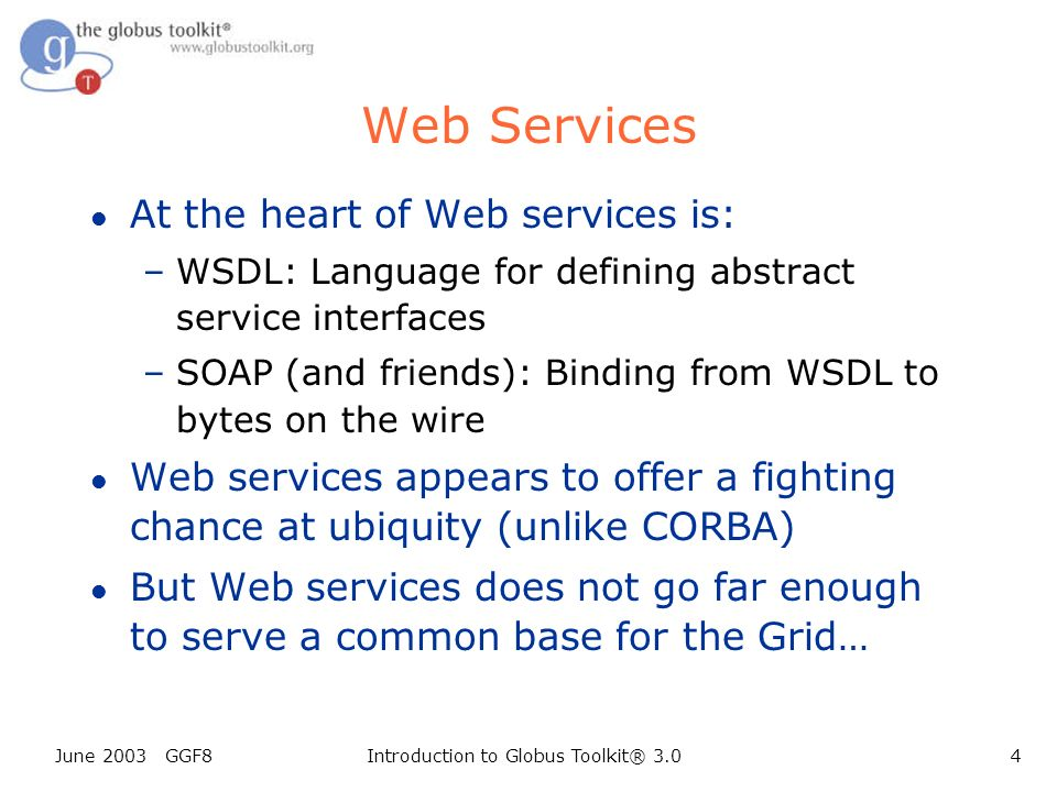 June 2003 GGF8Introduction to Globus Toolkit® 3.04 Web Services l At the heart of Web services is: –WSDL: Language for defining abstract service interfaces –SOAP (and friends): Binding from WSDL to bytes on the wire l Web services appears to offer a fighting chance at ubiquity (unlike CORBA) l But Web services does not go far enough to serve a common base for the Grid…