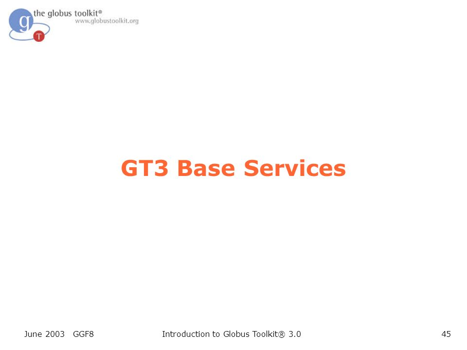 June 2003 GGF8Introduction to Globus Toolkit® 3.045 GT3 Base Services