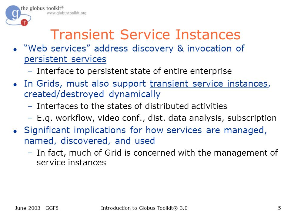 June 2003 GGF8Introduction to Globus Toolkit® 3.05 Transient Service Instances l Web services address discovery & invocation of persistent services –Interface to persistent state of entire enterprise l In Grids, must also support transient service instances, created/destroyed dynamically –Interfaces to the states of distributed activities –E.g.