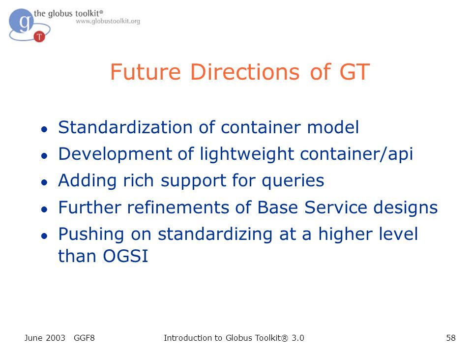 June 2003 GGF8Introduction to Globus Toolkit® 3.058 Future Directions of GT l Standardization of container model l Development of lightweight container/api l Adding rich support for queries l Further refinements of Base Service designs l Pushing on standardizing at a higher level than OGSI