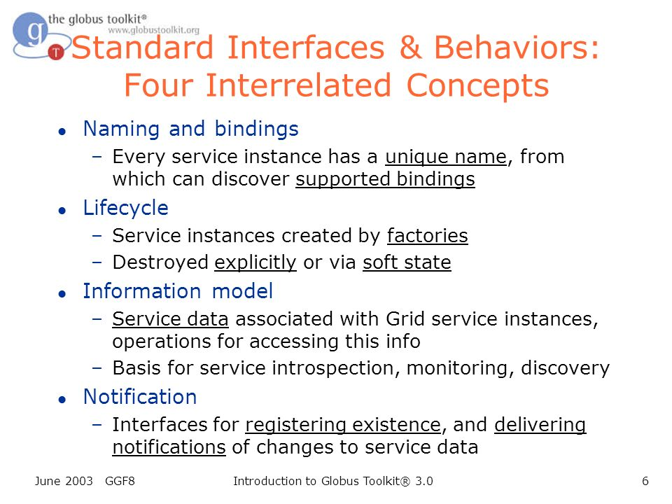 June 2003 GGF8Introduction to Globus Toolkit® 3.06 Standard Interfaces & Behaviors: Four Interrelated Concepts l Naming and bindings –Every service instance has a unique name, from which can discover supported bindings l Lifecycle –Service instances created by factories –Destroyed explicitly or via soft state l Information model –Service data associated with Grid service instances, operations for accessing this info –Basis for service introspection, monitoring, discovery l Notification –Interfaces for registering existence, and delivering notifications of changes to service data
