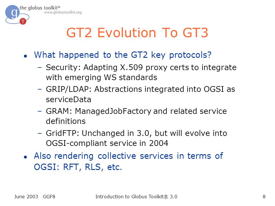 June 2003 GGF8Introduction to Globus Toolkit® 3.08 GT2 Evolution To GT3 l What happened to the GT2 key protocols.