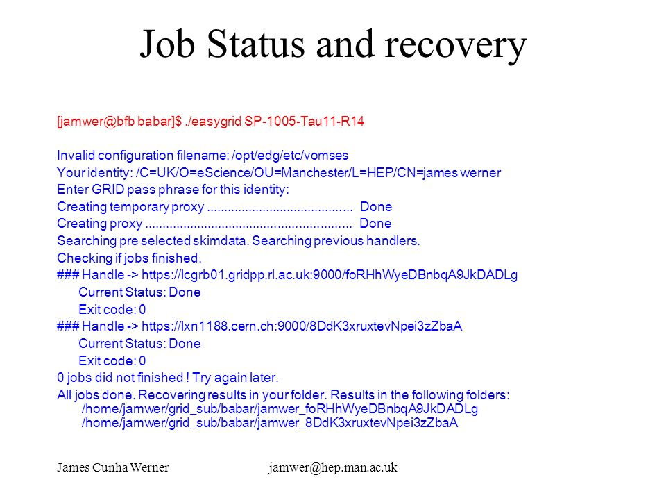 James Cunha Wernerjamwer@hep.man.ac.uk Job Status and recovery [jamwer@bfb babar]$./easygrid SP-1005-Tau11-R14 Invalid configuration filename: /opt/edg/etc/vomses Your identity: /C=UK/O=eScience/OU=Manchester/L=HEP/CN=james werner Enter GRID pass phrase for this identity: Creating temporary proxy..........................................