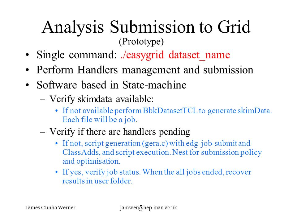 James Cunha Wernerjamwer@hep.man.ac.uk Analysis Submission to Grid Single command:./easygrid dataset_name Perform Handlers management and submission S