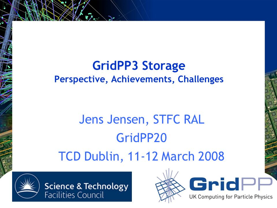 GridPP3 Storage Perspective, Achievements, Challenges Jens Jensen, STFC RAL GridPP20 TCD Dublin, March 2008