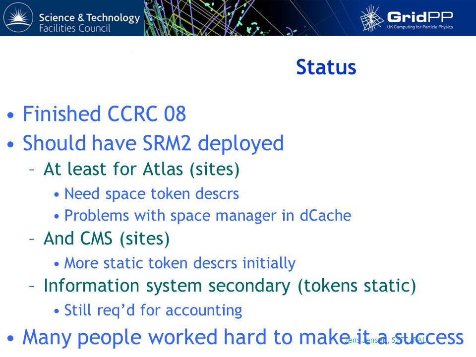 Jens Jensen, STFC/RAL Status Finished CCRC 08 Should have SRM2 deployed –At least for Atlas (sites) Need space token descrs Problems with space manager in dCache –And CMS (sites) More static token descrs initially –Information system secondary (tokens static) Still reqd for accounting Many people worked hard to make it a success