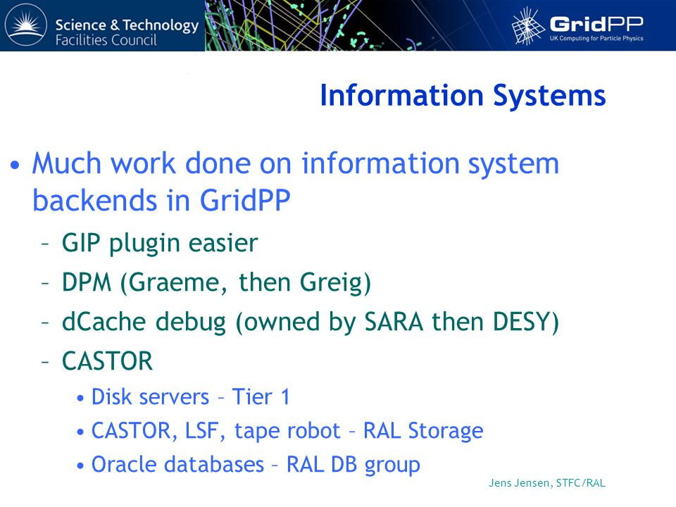 Jens Jensen, STFC/RAL Information Systems Much work done on information system backends in GridPP –GIP plugin easier –DPM (Graeme, then Greig) –dCache debug (owned by SARA then DESY) –CASTOR Disk servers – Tier 1 CASTOR, LSF, tape robot – RAL Storage Oracle databases – RAL DB group