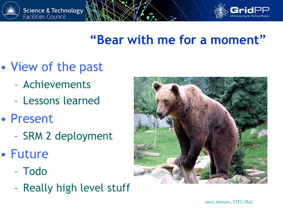 Jens Jensen, STFC/RAL Bear with me for a moment View of the past –Achievements –Lessons learned Present –SRM 2 deployment Future –Todo –Really high level stuff