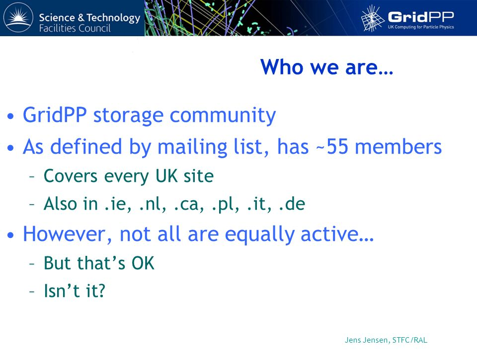 Jens Jensen, STFC/RAL Who we are… GridPP storage community As defined by mailing list, has ~55 members –Covers every UK site –Also in.ie,.nl,.ca,.pl,.it,.de However, not all are equally active… –But thats OK –Isnt it