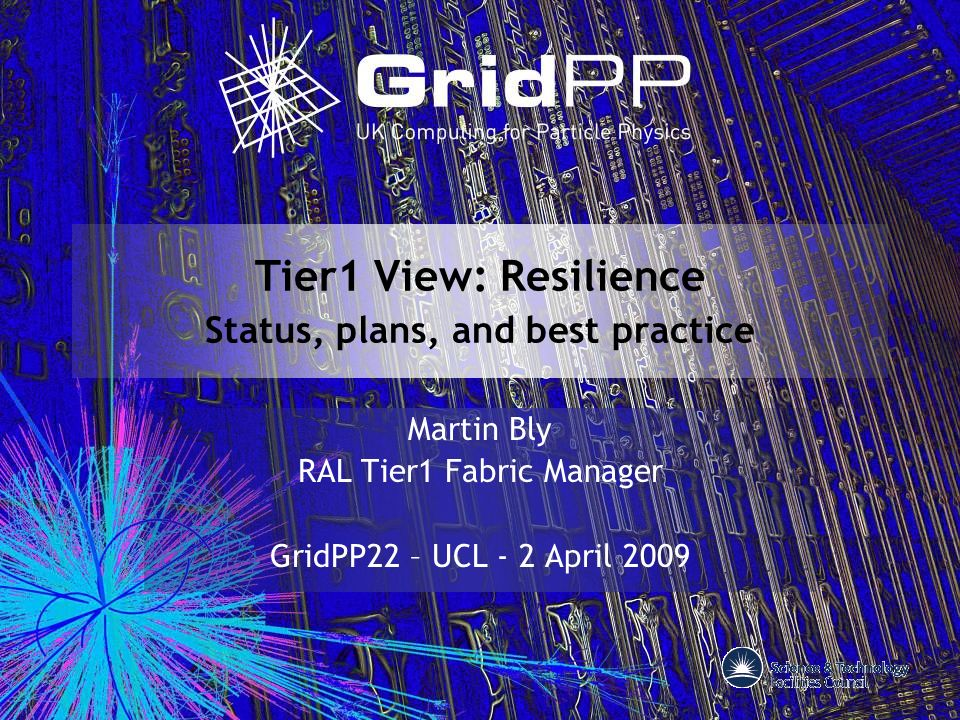 Tier1 View: Resilience Status, plans, and best practice Martin Bly RAL Tier1 Fabric Manager GridPP22 – UCL - 2 April 2009