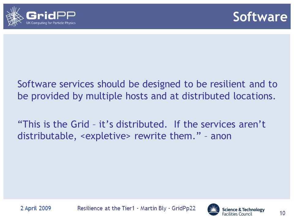 2 April 2009Resilience at the Tier1 - Martin Bly - GridPp22 10 Software Software services should be designed to be resilient and to be provided by multiple hosts and at distributed locations.