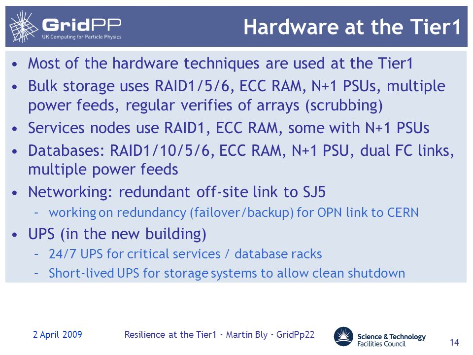 2 April 2009Resilience at the Tier1 - Martin Bly - GridPp22 14 Hardware at the Tier1 Most of the hardware techniques are used at the Tier1 Bulk storage uses RAID1/5/6, ECC RAM, N+1 PSUs, multiple power feeds, regular verifies of arrays (scrubbing) Services nodes use RAID1, ECC RAM, some with N+1 PSUs Databases: RAID1/10/5/6, ECC RAM, N+1 PSU, dual FC links, multiple power feeds Networking: redundant off-site link to SJ5 –working on redundancy (failover/backup) for OPN link to CERN UPS (in the new building) –24/7 UPS for critical services / database racks –Short-lived UPS for storage systems to allow clean shutdown