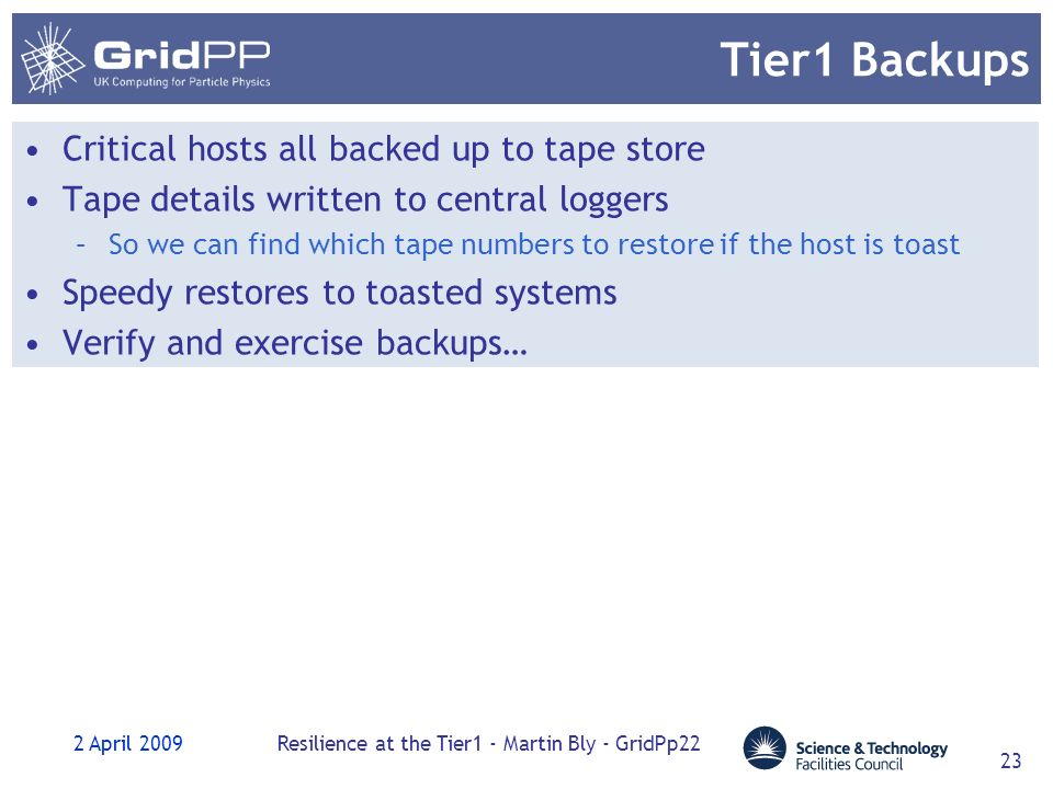 2 April 2009Resilience at the Tier1 - Martin Bly - GridPp22 23 Tier1 Backups Critical hosts all backed up to tape store Tape details written to central loggers –So we can find which tape numbers to restore if the host is toast Speedy restores to toasted systems Verify and exercise backups…