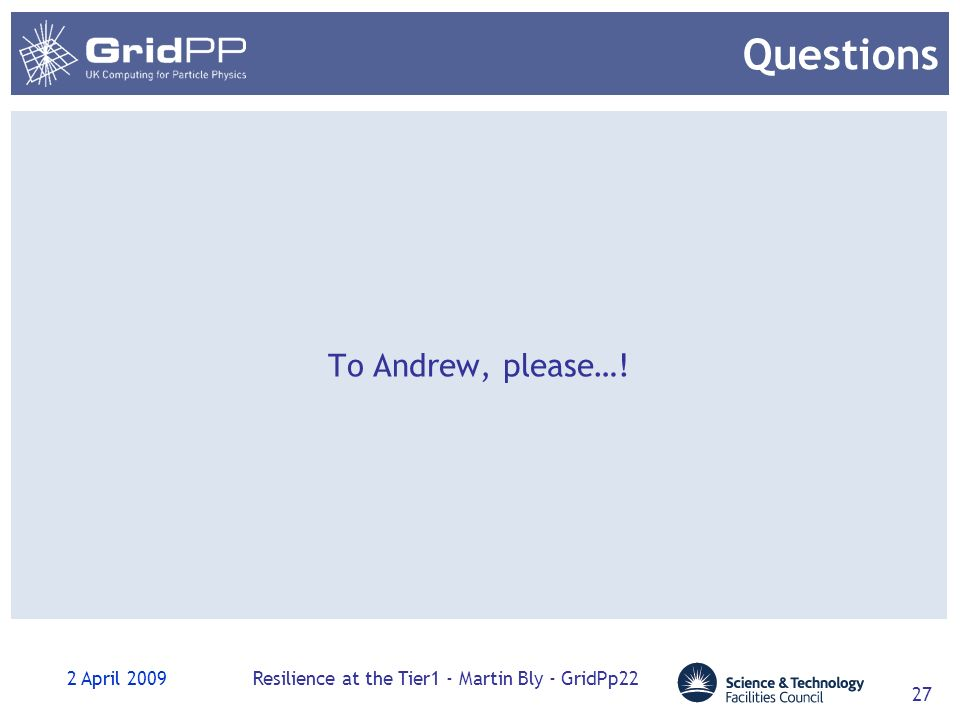 2 April 2009Resilience at the Tier1 - Martin Bly - GridPp22 27 Questions To Andrew, please…!