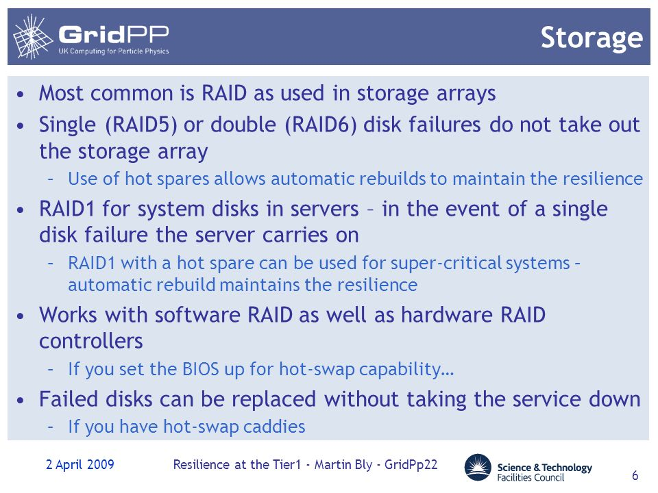 2 April 2009Resilience at the Tier1 - Martin Bly - GridPp22 6 Storage Most common is RAID as used in storage arrays Single (RAID5) or double (RAID6) disk failures do not take out the storage array –Use of hot spares allows automatic rebuilds to maintain the resilience RAID1 for system disks in servers – in the event of a single disk failure the server carries on –RAID1 with a hot spare can be used for super-critical systems – automatic rebuild maintains the resilience Works with software RAID as well as hardware RAID controllers –If you set the BIOS up for hot-swap capability… Failed disks can be replaced without taking the service down –If you have hot-swap caddies