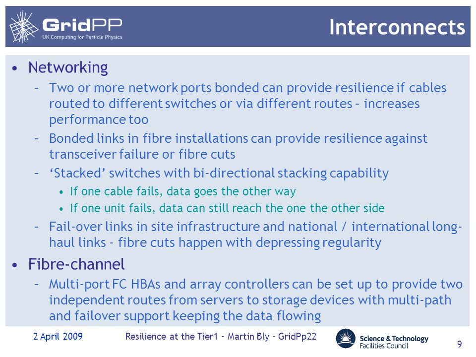 2 April 2009Resilience at the Tier1 - Martin Bly - GridPp22 9 Interconnects Networking –Two or more network ports bonded can provide resilience if cables routed to different switches or via different routes – increases performance too –Bonded links in fibre installations can provide resilience against transceiver failure or fibre cuts –Stacked switches with bi-directional stacking capability If one cable fails, data goes the other way If one unit fails, data can still reach the one the other side –Fail-over links in site infrastructure and national / international long- haul links - fibre cuts happen with depressing regularity Fibre-channel –Multi-port FC HBAs and array controllers can be set up to provide two independent routes from servers to storage devices with multi-path and failover support keeping the data flowing