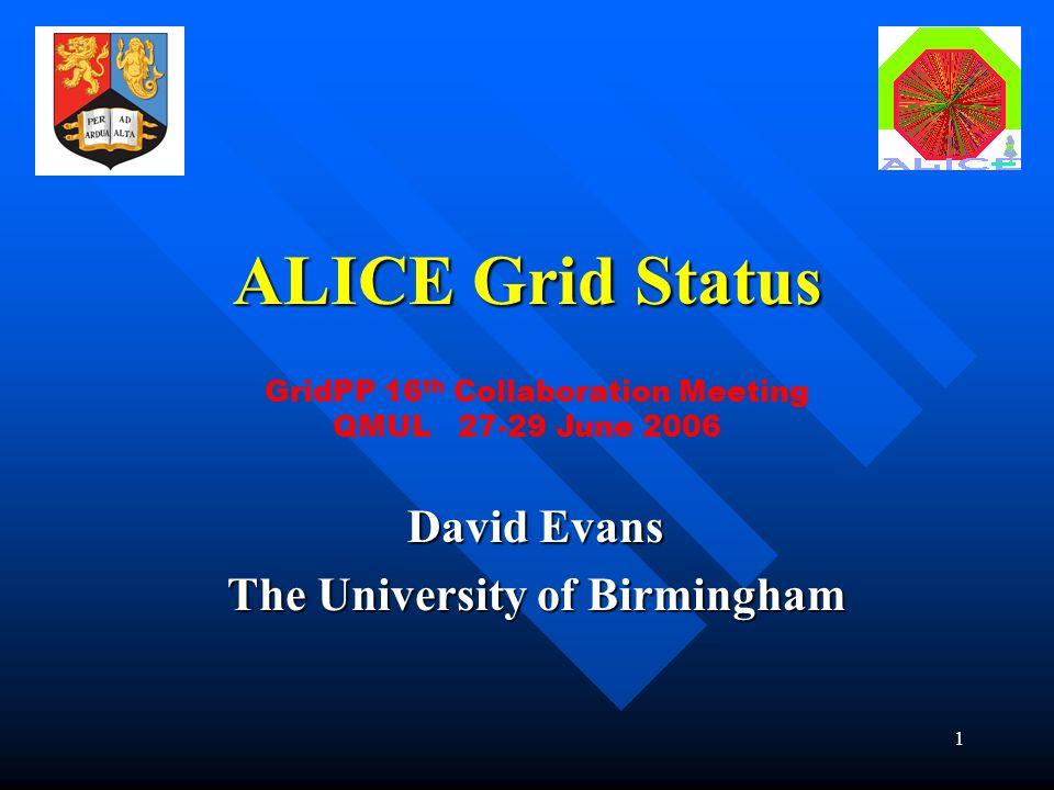 1 ALICE Grid Status David Evans The University of Birmingham GridPP 16 th Collaboration Meeting QMUL 27-29 June 2006