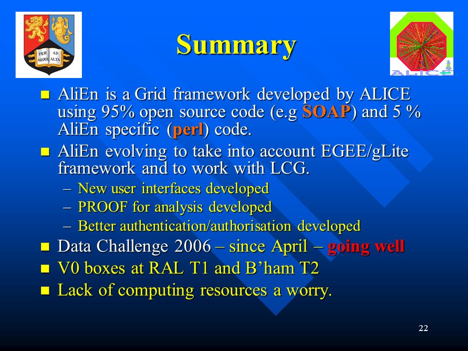 22 Summary AliEn is a Grid framework developed by ALICE using 95% open source code (e.g SOAP) and 5 % AliEn specific (perl) code.