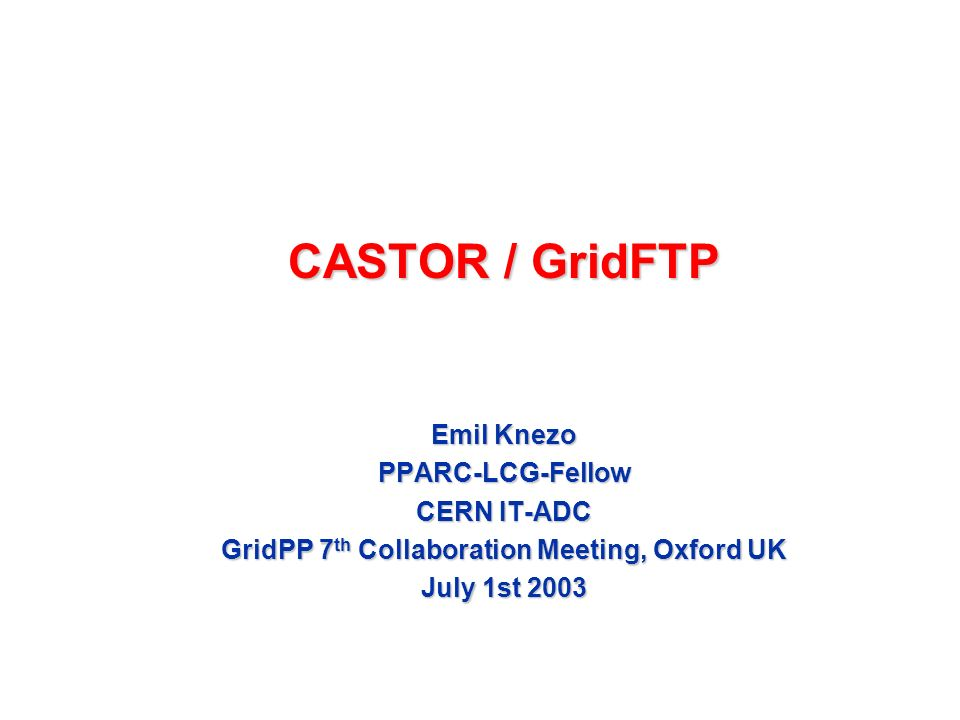 CASTOR / GridFTP Emil Knezo PPARC-LCG-Fellow CERN IT-ADC GridPP 7 th Collaboration Meeting, Oxford UK July 1st 2003