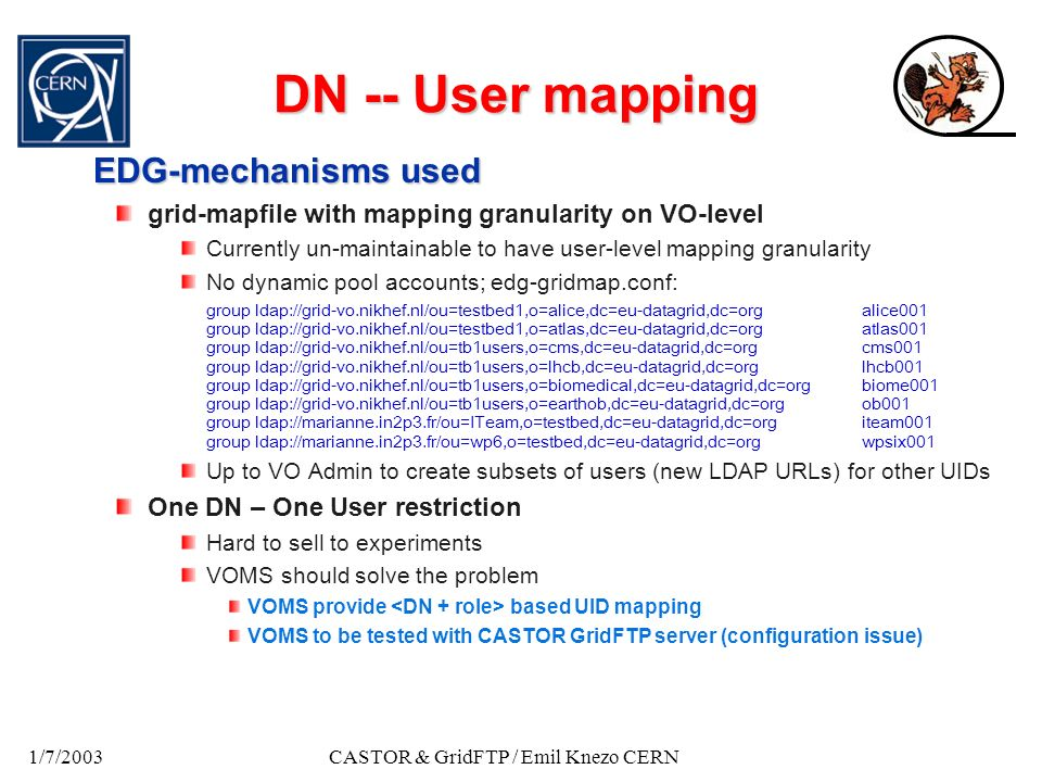 1/7/2003CASTOR & GridFTP / Emil Knezo CERN DN -- User mapping EDG-mechanisms used grid-mapfile with mapping granularity on VO-level Currently un-maintainable to have user-level mapping granularity No dynamic pool accounts; edg-gridmap.conf: group ldap://grid-vo.nikhef.nl/ou=testbed1,o=alice,dc=eu-datagrid,dc=orgalice001 group ldap://grid-vo.nikhef.nl/ou=testbed1,o=atlas,dc=eu-datagrid,dc=orgatlas001 group ldap://grid-vo.nikhef.nl/ou=tb1users,o=cms,dc=eu-datagrid,dc=orgcms001 group ldap://grid-vo.nikhef.nl/ou=tb1users,o=lhcb,dc=eu-datagrid,dc=orglhcb001 group ldap://grid-vo.nikhef.nl/ou=tb1users,o=biomedical,dc=eu-datagrid,dc=orgbiome001 group ldap://grid-vo.nikhef.nl/ou=tb1users,o=earthob,dc=eu-datagrid,dc=orgob001 group ldap://marianne.in2p3.fr/ou=ITeam,o=testbed,dc=eu-datagrid,dc=orgiteam001 group ldap://marianne.in2p3.fr/ou=wp6,o=testbed,dc=eu-datagrid,dc=orgwpsix001 Up to VO Admin to create subsets of users (new LDAP URLs) for other UIDs One DN – One User restriction Hard to sell to experiments VOMS should solve the problem VOMS provide based UID mapping VOMS to be tested with CASTOR GridFTP server (configuration issue)
