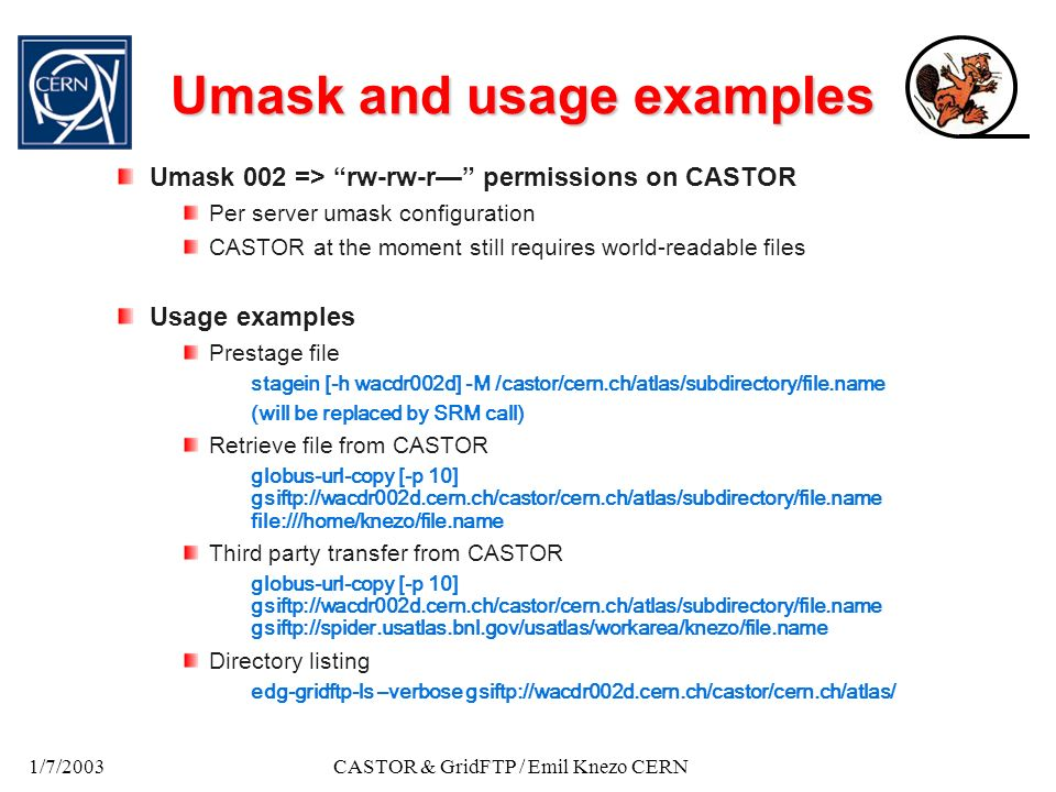 1/7/2003CASTOR & GridFTP / Emil Knezo CERN Umask and usage examples Umask 002 => rw-rw-r permissions on CASTOR Per server umask configuration CASTOR at the moment still requires world-readable files Usage examples Prestage file stagein [-h wacdr002d] -M /castor/cern.ch/atlas/subdirectory/file.name (will be replaced by SRM call) Retrieve file from CASTOR globus-url-copy [-p 10] gsiftp://wacdr002d.cern.ch/castor/cern.ch/atlas/subdirectory/file.name file:///home/knezo/file.name Third party transfer from CASTOR globus-url-copy [-p 10] gsiftp://wacdr002d.cern.ch/castor/cern.ch/atlas/subdirectory/file.name gsiftp://spider.usatlas.bnl.gov/usatlas/workarea/knezo/file.name Directory listing edg-gridftp-ls –verbose gsiftp://wacdr002d.cern.ch/castor/cern.ch/atlas/